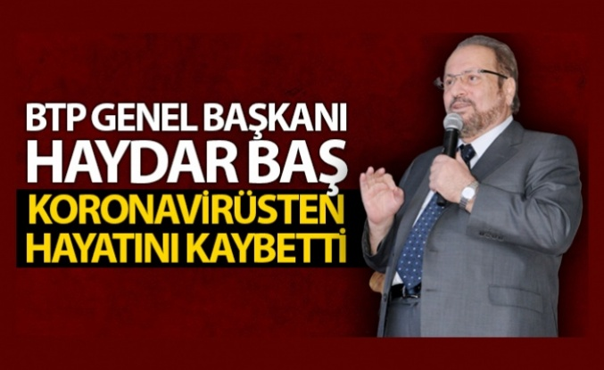 BTP Genel Başkanı Haydar Baş, koronavirüsten hayatını kaybetti