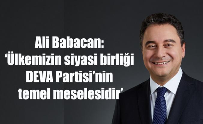 Ali Babacan:   'Ülkemizin siyasi birliği DEVA Partisi'nin temel meselesidir'