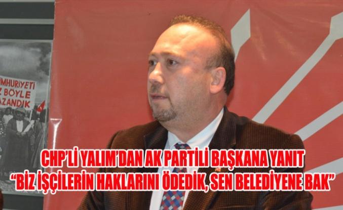 """CHP'Lİ YALIM'DAN AK PARTİLİ BAŞKANA YANIT"""": BİZ İŞÇİLERİN HAKLARINI ÖDEDİK, SEN BELEDİYENE BAK"""""""