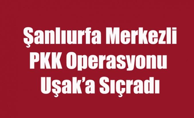 UŞAK'A DA SIÇRAYAN PKK OPERASYONUNDA 17 GÖZALTI VAR
