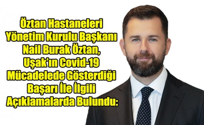 Öztan Hastaneleri Yönetim Kurulu Başkanı Nail Burak Öztan, Uşak'ın Covid-19 ile Mücadelede Gösterdiği Başarı ile ilgili açıklamalarda bulundu: